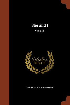 She and I; Volume 1 by John Conroy Hutcheson