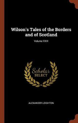 Wilson's Tales of the Borders and of Scotland; Volume XXIII by Alexander Leighton
