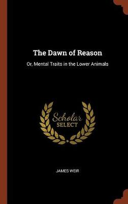 The Dawn of Reason Or, Mental Traits in the Lower Animals by James Weir