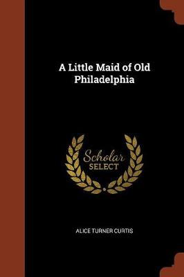 A Little Maid of Old Philadelphia by Alice Turner Curtis