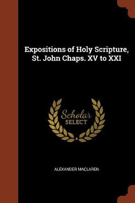 Expositions of Holy Scripture, St. John Chaps. XV to XXI by Alexander MacLaren