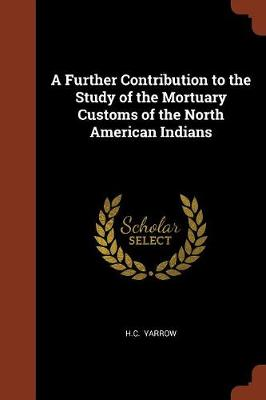 A Further Contribution to the Study of the Mortuary Customs of the North American Indians by H C, Dr Yarrow