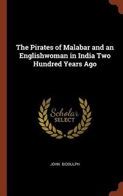 The Pirates of Malabar and an Englishwoman in India Two Hundred Years Ago by John Biddulph