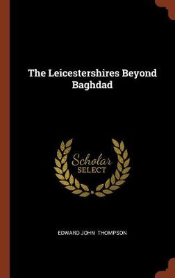 The Leicestershires Beyond Baghdad by Edward John Thompson