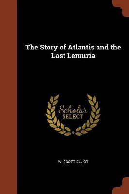 The Story of Atlantis and the Lost Lemuria by W Scott-Elliot