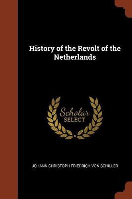 History of the Revolt of the Netherlands by Johann Christoph Friedrich Von Schiller