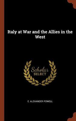 Italy at War and the Allies in the West by E Alexander Powell