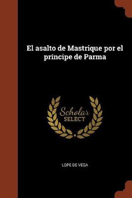 El Asalto de Mastrique Por El Principe de Parma by Lope De Vega