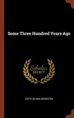 Some Three Hundred Years Ago by Edith Gilman Brewster