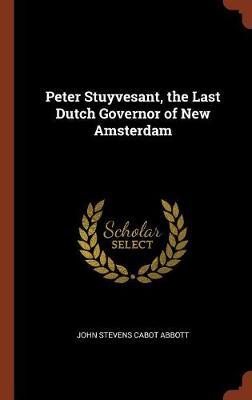 Peter Stuyvesant, the Last Dutch Governor of New Amsterdam by John Stevens Cabot Abbott