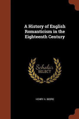 A History of English Romanticism in the Eighteenth Century by Henry A Beers