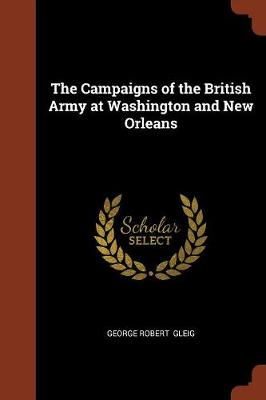 The Campaigns of the British Army at Washington and New Orleans by George Robert Gleig