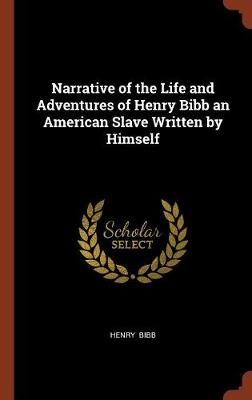 Narrative of the Life and Adventures of Henry Bibb an American Slave Written by Himself by Henry Bibb