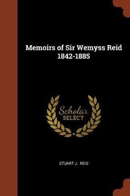 Memoirs of Sir Wemyss Reid 1842-1885 by Stuart J Reid
