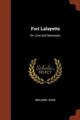 Fort Lafayette Or, Love and Secession by Benjamin Wood