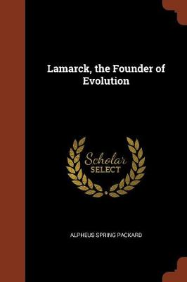 Lamarck, the Founder of Evolution by Alpheus Spring Packard