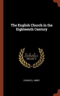 The English Church in the Eighteenth Century by Charles J Abbey