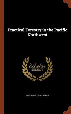 Practical Forestry in the Pacific Northwest by Edward Tyson Allen