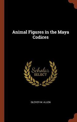 Animal Figures in the Maya Codices by Glover M Allen