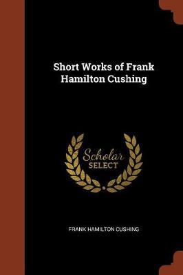 Short Works of Frank Hamilton Cushing by Frank Hamilton Cushing