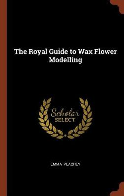 The Royal Guide to Wax Flower Modelling by Emma Peachey