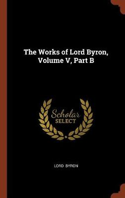 The Works of Lord Byron, Volume V, Part B by Lord George Gordon, Lord Byron