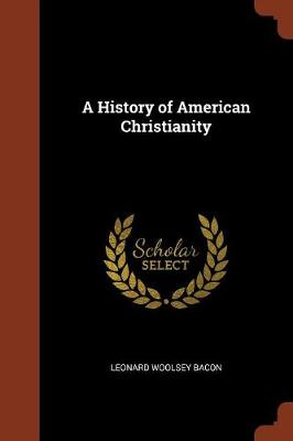 A History of American Christianity by Leonard Woolsey Bacon