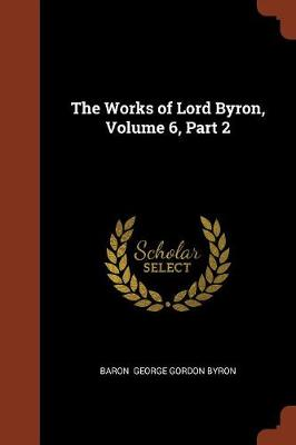 The Works of Lord Byron, Volume 6, Part 2 by Baron George Gordon Byron