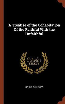 A Treatise of the Cohabitation of the Faithful with the Unfaithful by Henry Bullinger