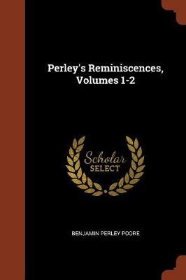 Perley's Reminiscences, Volumes 1-2 by Benjamin Perley Poore