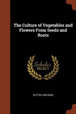 The Culture of Vegetables and Flowers from Seeds and Roots by Sutton And Sons