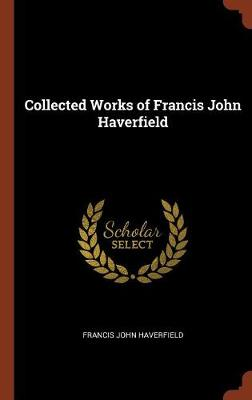 Collected Works of Francis John Haverfield by Francis John Haverfield
