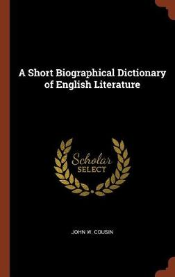 A Short Biographical Dictionary of English Literature by John W Cousin
