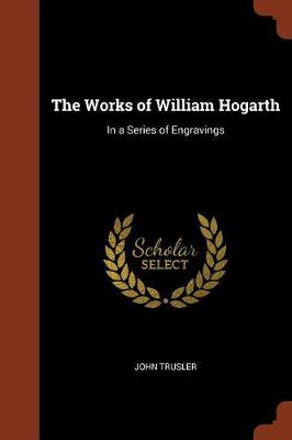 The Works of William Hogarth In a Series of Engravings by John Trusler