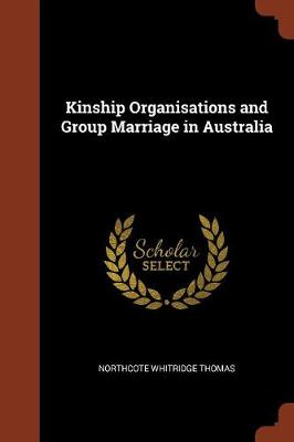Kinship Organisations and Group Marriage in Australia by Northcote Whitridge Thomas