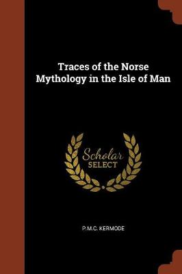 Traces of the Norse Mythology in the Isle of Man by P M C Kermode