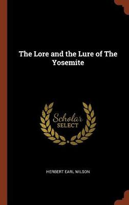 The Lore and the Lure of the Yosemite by Herbert Earl Wilson