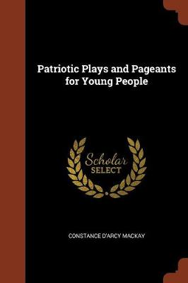 Patriotic Plays and Pageants for Young People by Constance D'Arcy MacKay