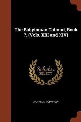 The Babylonian Talmud, Book 7, (Vols. XIII and XIV) by Michael L Rodkinson