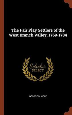The Fair Play Settlers of the West Branch Valley, 1769-1784 by George D Wolf