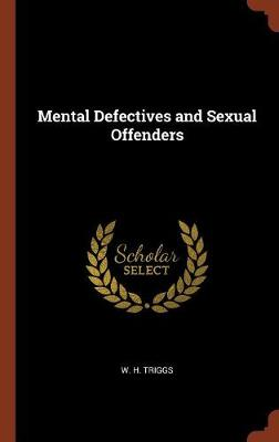 Mental Defectives and Sexual Offenders by W H Triggs