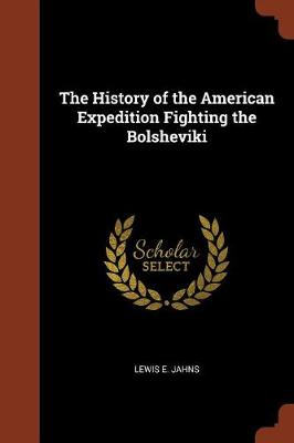 The History of the American Expedition Fighting the Bolsheviki by Lewis E Jahns