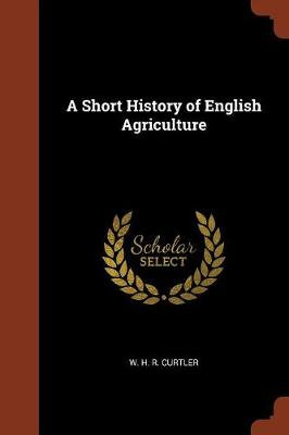 A Short History of English Agriculture by W H R Curtler