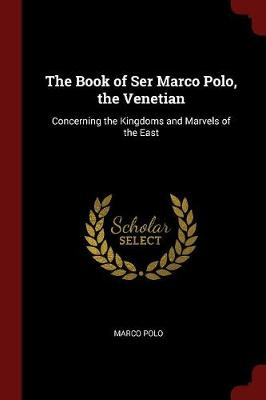 The Book of Ser Marco Polo, the Venetian Concerning the Kingdoms and Marvels of the East by Marco Polo