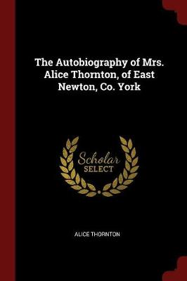 The Autobiography of Mrs. Alice Thornton, of East Newton, Co. York by Alice Thornton