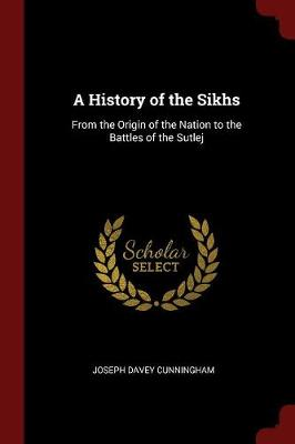 A History of the Sikhs from the Origin of the Nation to the Battles of the Sutlej by Joseph Davey Cunningham
