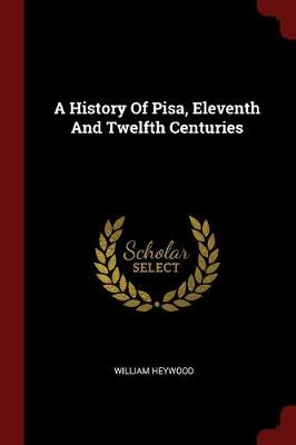 A History of Pisa Eleventh and Twelfth Centuries by William Heywood