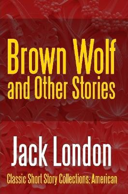 Brown Wolf and Other Stories by Jack London