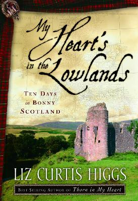My Heart's in the Lowlands Ten Days in Bonny Scotland by Liz Curtis Higgs