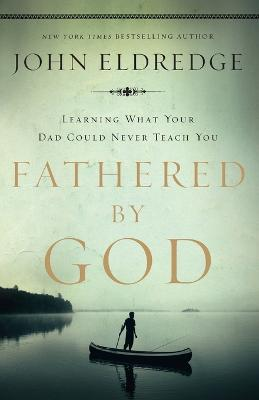 Fathered by God Learning What Your Dad Could Never Teach You by John Eldredge